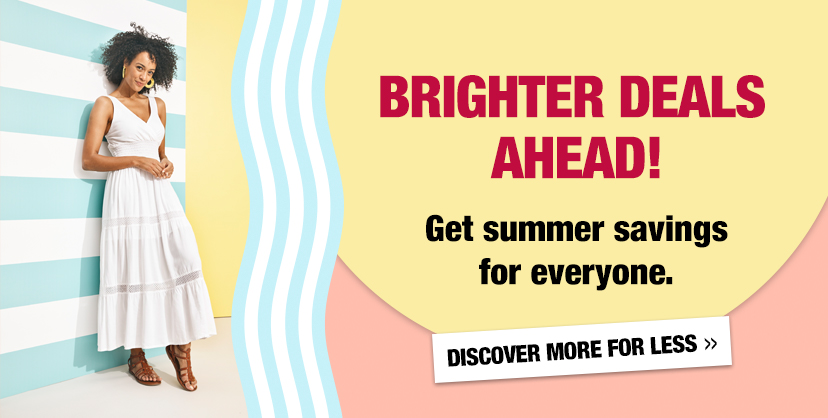Brighter Deals Ahead! Get summer savings for everyone. Discover more for less.